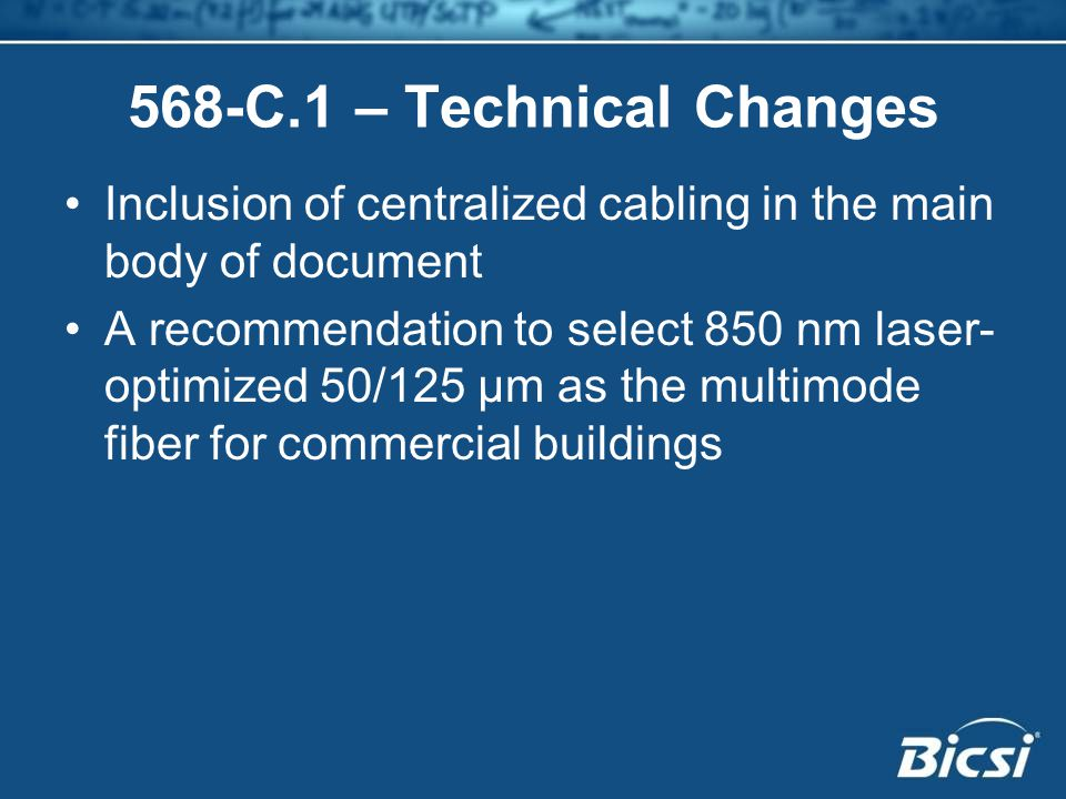 568-C.1 – Technical Changes Inclusion of centralized cabling in the main body of document A recommendation to select 850 nm laser- optimized 50/125 µm as the multimode fiber for commercial buildings