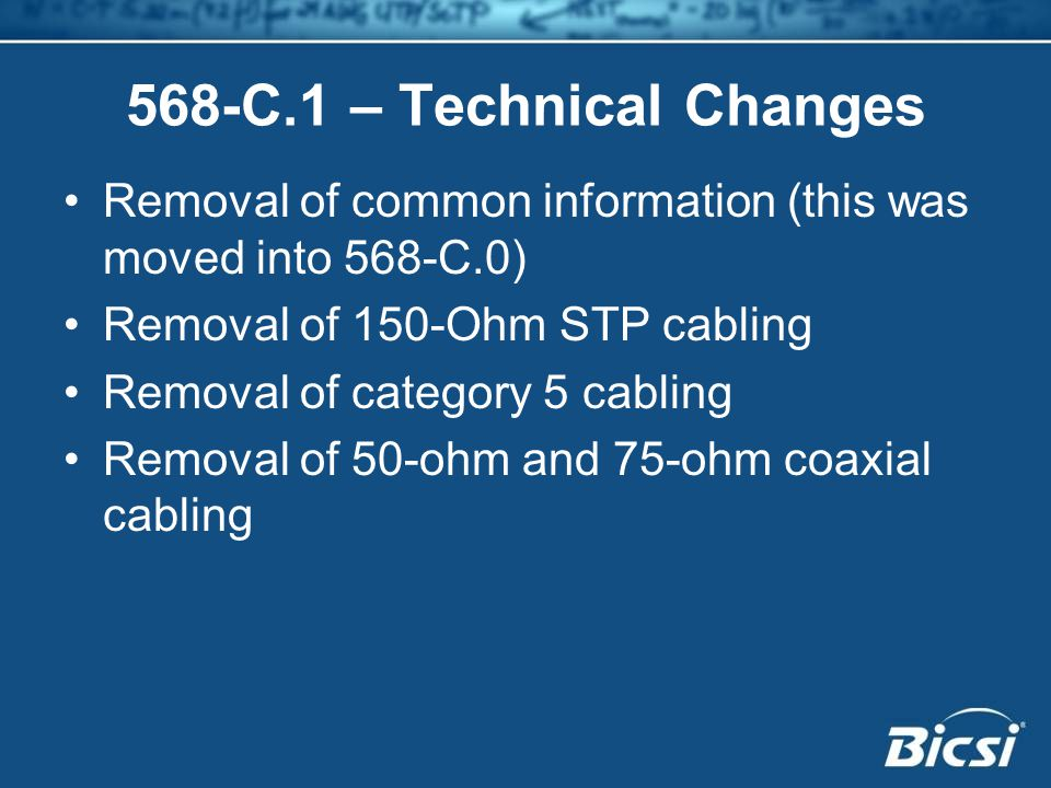 568-C.1 – Technical Changes Removal of common information (this was moved into 568-C.0) Removal of 150-Ohm STP cabling Removal of category 5 cabling Removal of 50-ohm and 75-ohm coaxial cabling