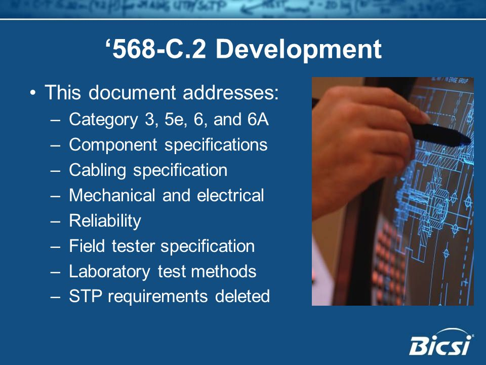 This document addresses: –Category 3, 5e, 6, and 6A –Component specifications –Cabling specification –Mechanical and electrical –Reliability –Field tester specification –Laboratory test methods –STP requirements deleted '568-C.2 Development