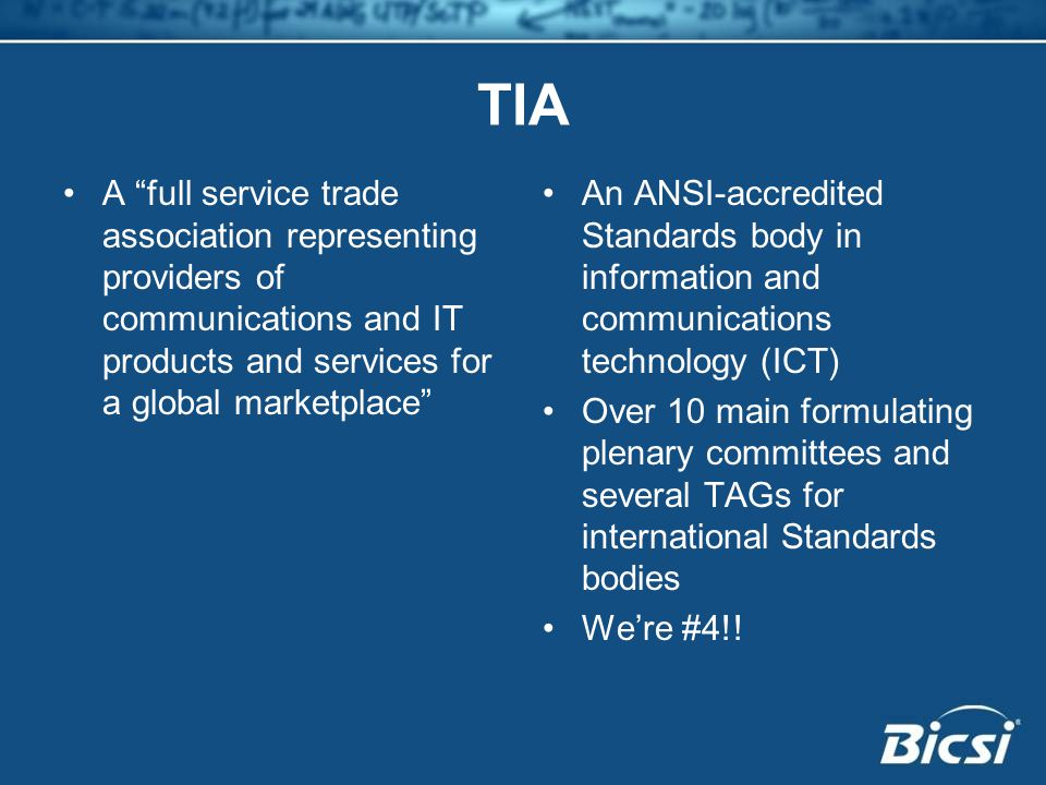 TIA A full service trade association representing providers of communications and IT products and services for a global marketplace An ANSI-accredited Standards body in information and communications technology (ICT) Over 10 main formulating plenary committees and several TAGs for international Standards bodies We're #4!!