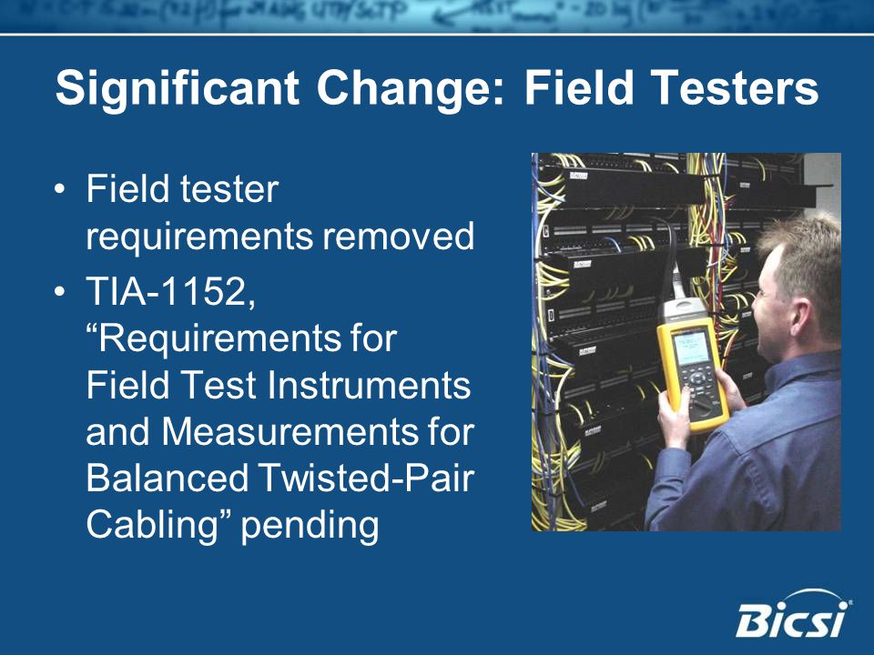 Significant Change: Field Testers Field tester requirements removed TIA-1152, Requirements for Field Test Instruments and Measurements for Balanced Twisted-Pair Cabling pending