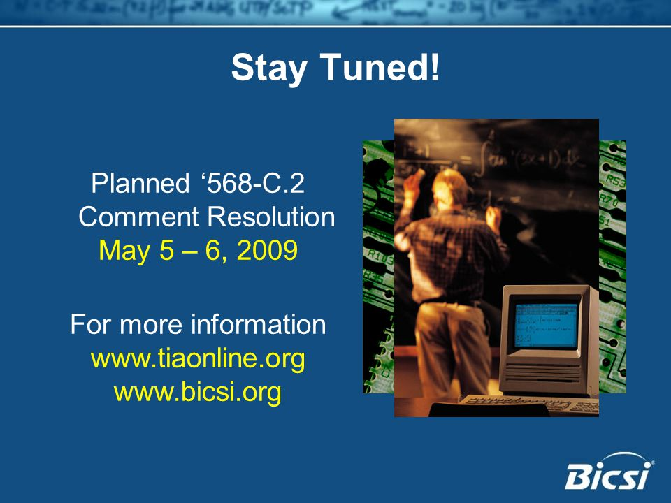 Planned '568-C.2 Comment Resolution May 5 – 6, 2009 For more information www.tiaonline.org www.bicsi.org Stay Tuned!