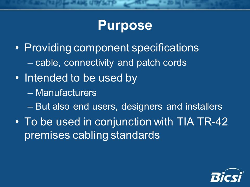 Purpose Providing component specifications –cable, connectivity and patch cords Intended to be used by –Manufacturers –But also end users, designers and installers To be used in conjunction with TIA TR-42 premises cabling standards