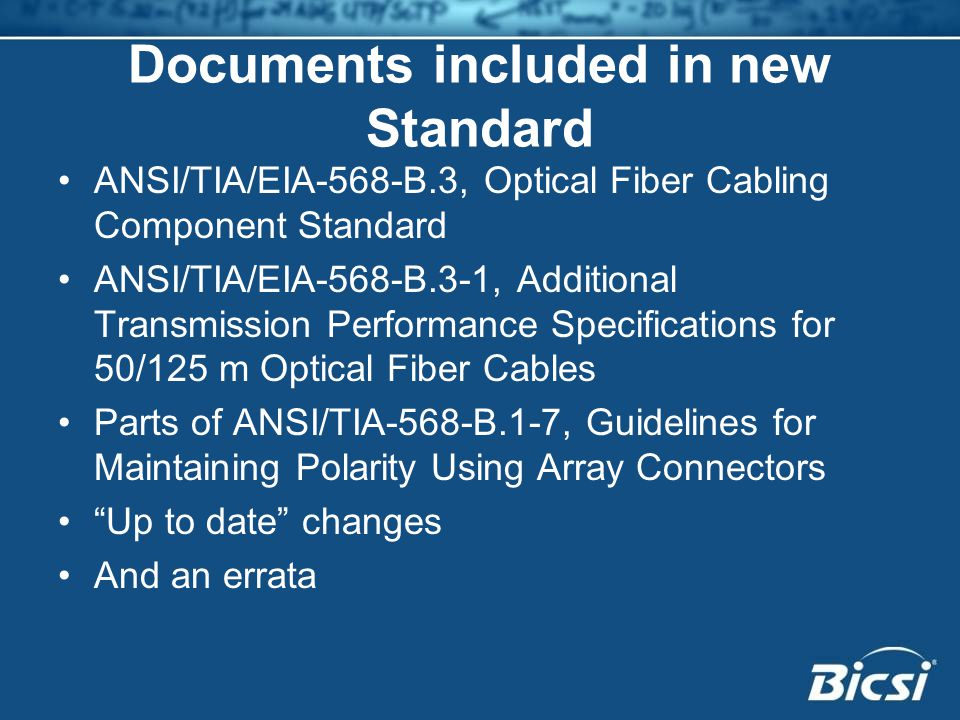 Documents included in new Standard ANSI/TIA/EIA-568-B.3, Optical Fiber Cabling Component Standard ANSI/TIA/EIA-568-B.3-1, Additional Transmission Performance Specifications for 50/125 m Optical Fiber Cables Parts of ANSI/TIA-568-B.1-7, Guidelines for Maintaining Polarity Using Array Connectors Up to date changes And an errata