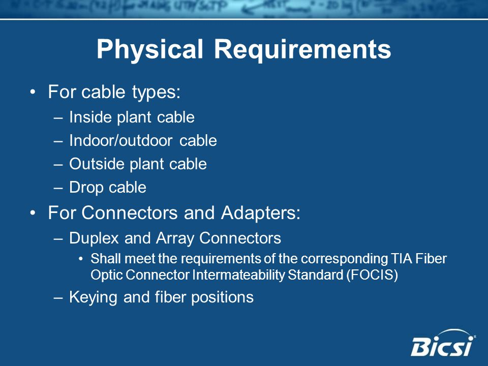 Physical Requirements For cable types: –Inside plant cable –Indoor/outdoor cable –Outside plant cable –Drop cable For Connectors and Adapters: –Duplex and Array Connectors Shall meet the requirements of the corresponding TIA Fiber Optic Connector Intermateability Standard (FOCIS) –Keying and fiber positions