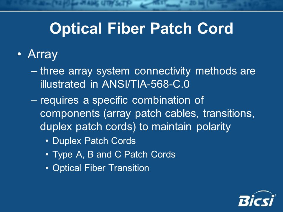 Optical Fiber Patch Cord Array –three array system connectivity methods are illustrated in ANSI/TIA-568-C.0 –requires a specific combination of components (array patch cables, transitions, duplex patch cords) to maintain polarity Duplex Patch Cords Type A, B and C Patch Cords Optical Fiber Transition