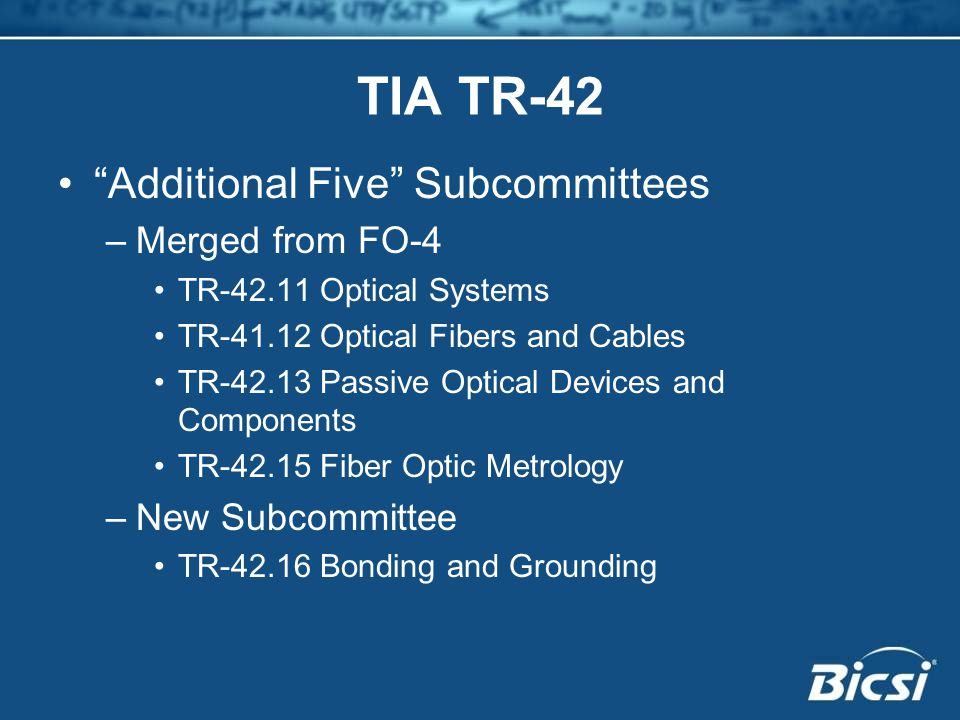 TIA TR-42 Additional Five Subcommittees –Merged from FO-4 TR-42.11 Optical Systems TR-41.12 Optical Fibers and Cables TR-42.13 Passive Optical Devices and Components TR-42.15 Fiber Optic Metrology –New Subcommittee TR-42.16 Bonding and Grounding