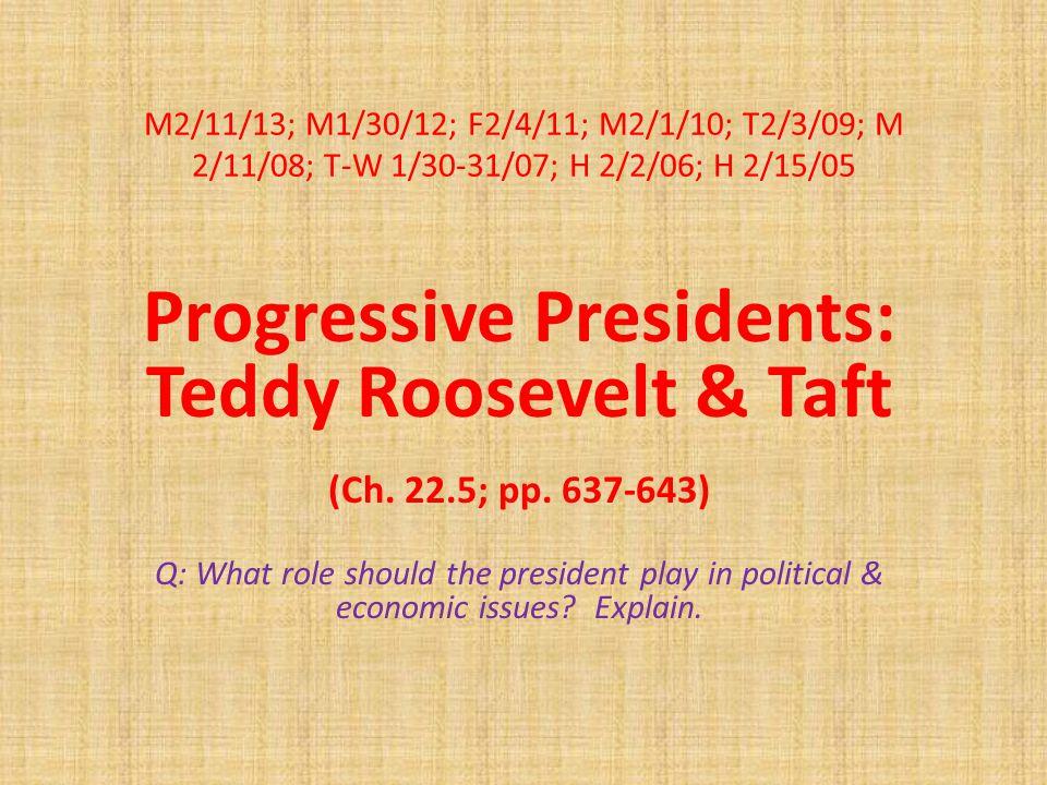 M2/11/13; M1/30/12; F2/4/11; M2/1/10; T2/3/09; M 2/11/08; T-W 1/30-31/07; H 2/2/06; H 2/15/05 Progressive Presidents: Teddy Roosevelt & Taft (Ch.