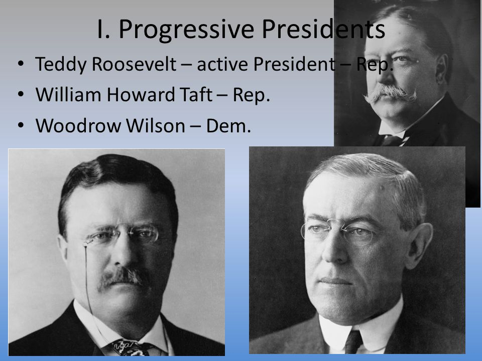 I. Progressive Presidents Teddy Roosevelt – active President – Rep.