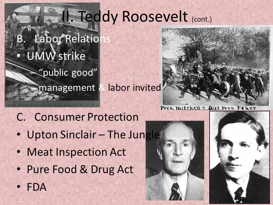 "II. Teddy Roosevelt (cont.) B. Labor Relations UMW strike – ""public good"" – management & labor invited C. Consumer Protection Upton Sinclair – The Jun"