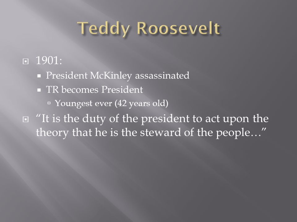  1901:  President McKinley assassinated  TR becomes President  Youngest ever (42 years old)  It is the duty of the president to act upon the theory that he is the steward of the people…
