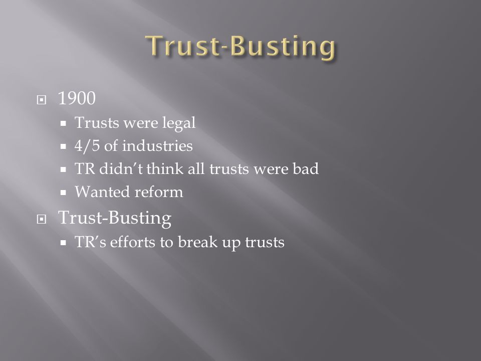  1900  Trusts were legal  4/5 of industries  TR didn't think all trusts were bad  Wanted reform  Trust-Busting  TR's efforts to break up trusts