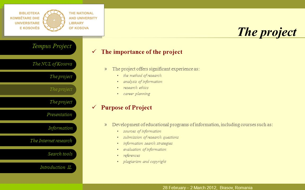 The project Presentation The NUL of Kosova Tempus Project Information The Internet research Search tools Introduction IL 28 February – 2 March 2012, Brasov, Romania The project The importance of the project »The project offers significant experience as: the method of research analysis of information research ethics career planning Purpose of Project »Development of educational programs of information, including courses such as: sources of information submission of research questions information search strategies evaluation of information references plagiarism and copyright
