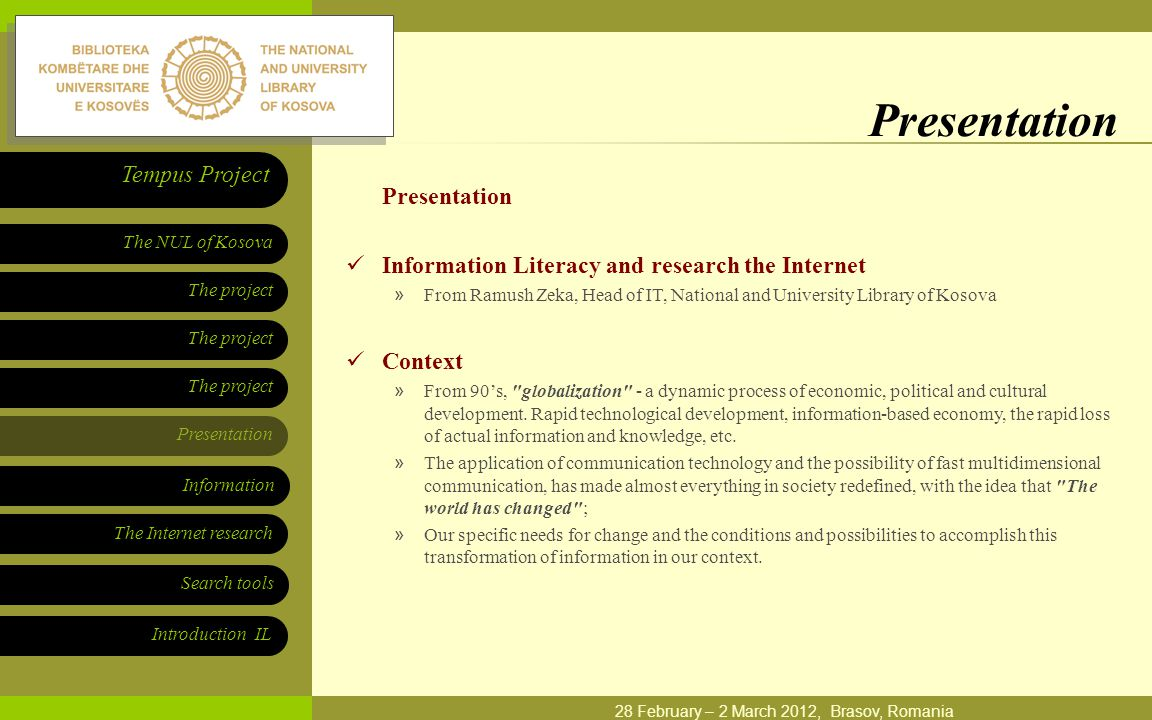 The project Presentation The NUL of Kosova Tempus Project Information The Internet research Search tools Introduction IL 28 February – 2 March 2012, Brasov, Romania Presentation Information Literacy and research the Internet »From Ramush Zeka, Head of IT, National and University Library of Kosova Context »From 90's, globalization - a dynamic process of economic, political and cultural development.