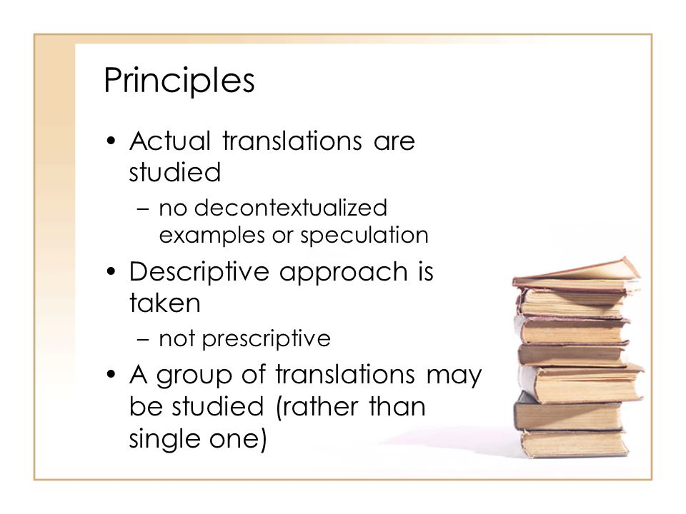 Principles Actual translations are studied –no decontextualized examples or speculation Descriptive approach is taken –not prescriptive A group of translations may be studied (rather than single one)