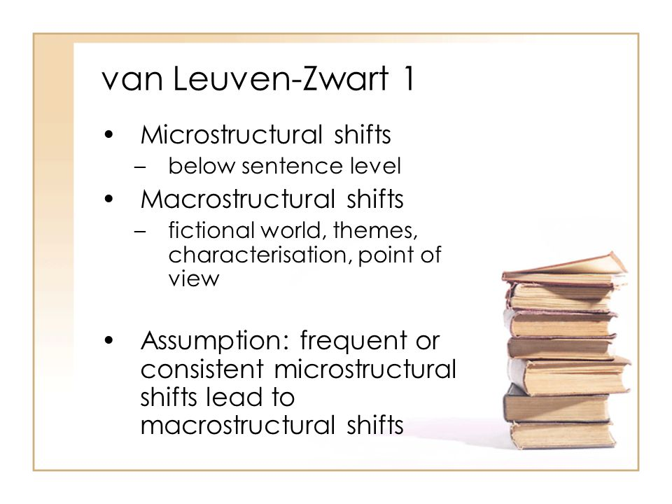 van Leuven-Zwart 1 Microstructural shifts –below sentence level Macrostructural shifts –fictional world, themes, characterisation, point of view Assumption: frequent or consistent microstructural shifts lead to macrostructural shifts
