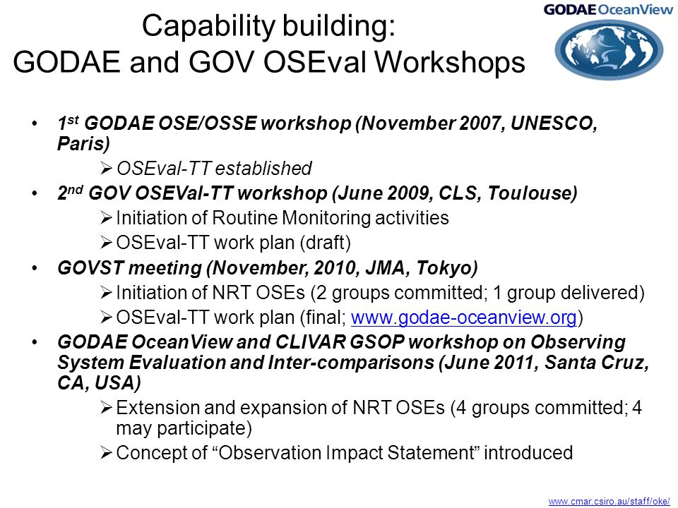 Capability building: GODAE and GOV OSEval Workshops 1 st GODAE OSE/OSSE workshop (November 2007, UNESCO, Paris)  OSEval-TT established 2 nd GOV OSEVal-TT workshop (June 2009, CLS, Toulouse)  Initiation of Routine Monitoring activities  OSEval-TT work plan (draft) GOVST meeting (November, 2010, JMA, Tokyo)  Initiation of NRT OSEs (2 groups committed; 1 group delivered)  OSEval-TT work plan (final;   GODAE OceanView and CLIVAR GSOP workshop on Observing System Evaluation and Inter-comparisons (June 2011, Santa Cruz, CA, USA)  Extension and expansion of NRT OSEs (4 groups committed; 4 may participate)  Concept of Observation Impact Statement introduced