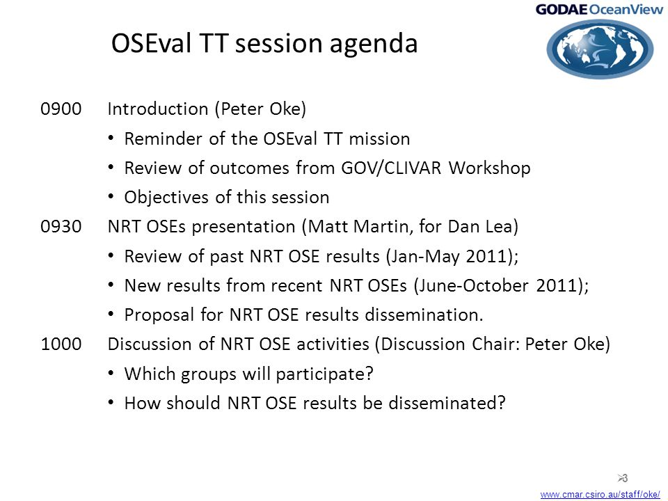 www.cmar.csiro.au/staff/oke/ OSEval TT session agenda 0900Introduction (Peter Oke) Reminder of the OSEval TT mission Review of outcomes from GOV/CLIVAR Workshop Objectives of this session 0930NRT OSEs presentation (Matt Martin, for Dan Lea) Review of past NRT OSE results (Jan-May 2011); New results from recent NRT OSEs (June-October 2011); Proposal for NRT OSE results dissemination.