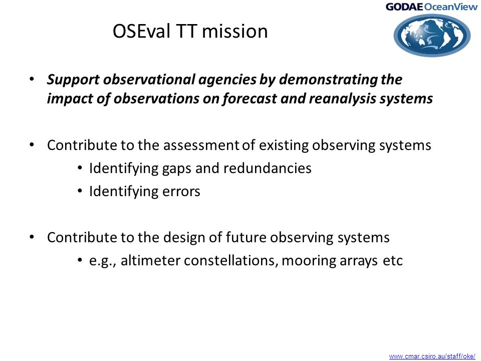 www.cmar.csiro.au/staff/oke/ OSEval TT mission Support observational agencies by demonstrating the impact of observations on forecast and reanalysis systems Contribute to the assessment of existing observing systems Identifying gaps and redundancies Identifying errors Contribute to the design of future observing systems e.g., altimeter constellations, mooring arrays etc
