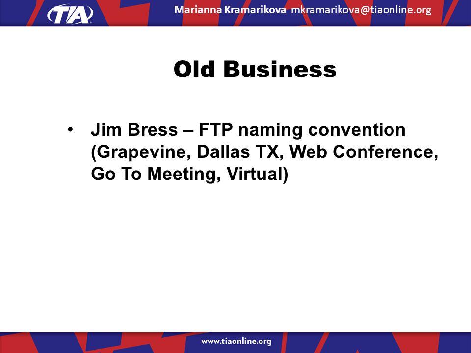 Old Business Jim Bress – FTP naming convention (Grapevine, Dallas TX, Web Conference, Go To Meeting, Virtual) Marianna Kramarikova mkramarikova@tiaonline.org