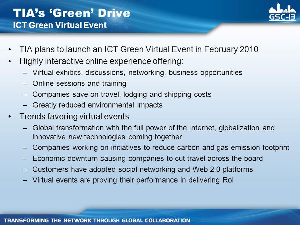 TIA plans to launch an ICT Green Virtual Event in February 2010 Highly interactive online experience offering: –Virtual exhibits, discussions, networking, business opportunities –Online sessions and training –Companies save on travel, lodging and shipping costs –Greatly reduced environmental impacts Trends favoring virtual events –Global transformation with the full power of the Internet, globalization and innovative new technologies coming together –Companies working on initiatives to reduce carbon and gas emission footprint –Economic downturn causing companies to cut travel across the board –Customers have adopted social networking and Web 2.0 platforms –Virtual events are proving their performance in delivering RoI TIA's 'Green' Drive ICT Green Virtual Event