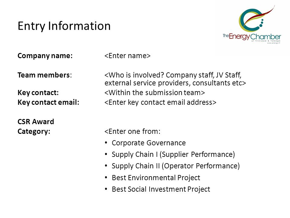 Entry Information Company name: Team members: Key contact: Key contact email: CSR Award Category:<Enter one from: Corporate Governance Supply Chain I (Supplier Performance) Supply Chain II (Operator Performance) Best Environmental Project Best Social Investment Project