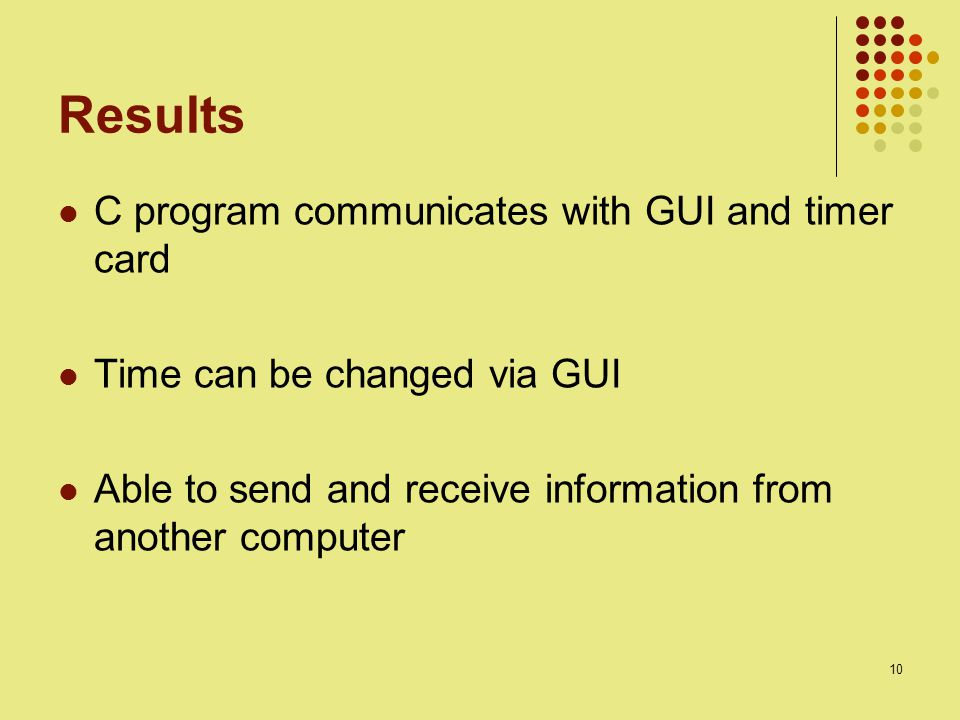10 Results C program communicates with GUI and timer card Time can be changed via GUI Able to send and receive information from another computer