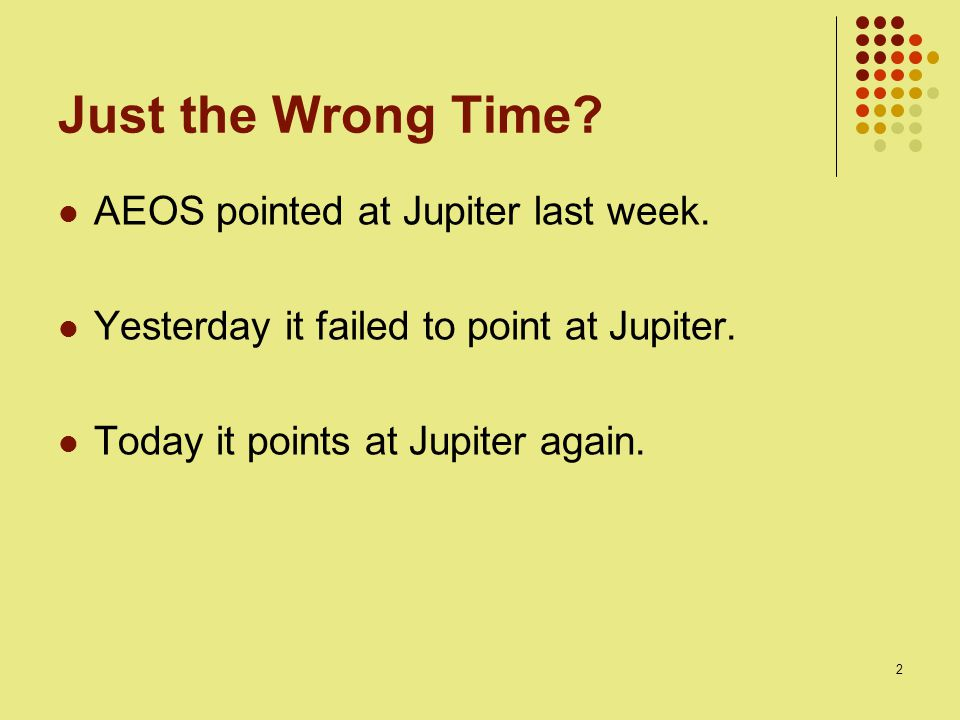 2 Just the Wrong Time? AEOS pointed at Jupiter last week. Yesterday it failed to point at Jupiter. Today it points at Jupiter again.