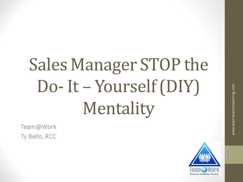 Sales Manager STOP the Do- It – Yourself (DIY) Mentality Ty Bello, RCC