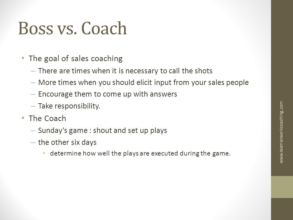 Boss vs. Coach The goal of sales coaching – There are times when it is necessary to call the shots – More times when you should elicit input from your