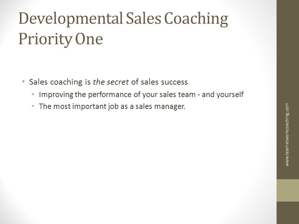 Developmental Sales Coaching Priority One Sales coaching is the secret of sales success Improving the performance of your sales team - and yourself The most important job as a sales manager.
