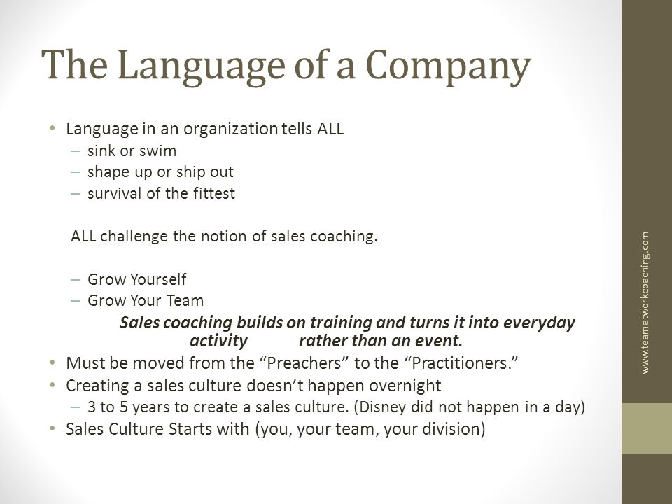 The Language of a Company Language in an organization tells ALL – sink or swim – shape up or ship out – survival of the fittest ALL challenge the notion of sales coaching.