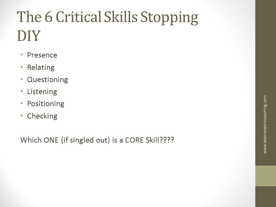 The 6 Critical Skills Stopping DIY Presence Relating Questioning Listening Positioning Checking Which ONE (if singled out) is a CORE Skill .