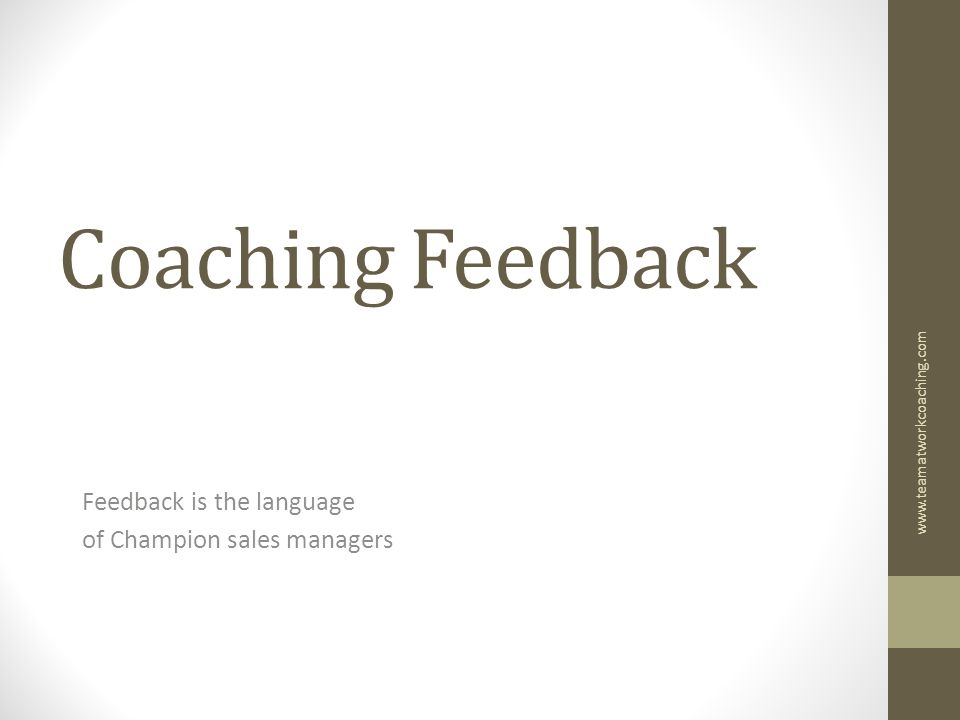 Coaching Feedback Feedback is the language of Champion sales managers