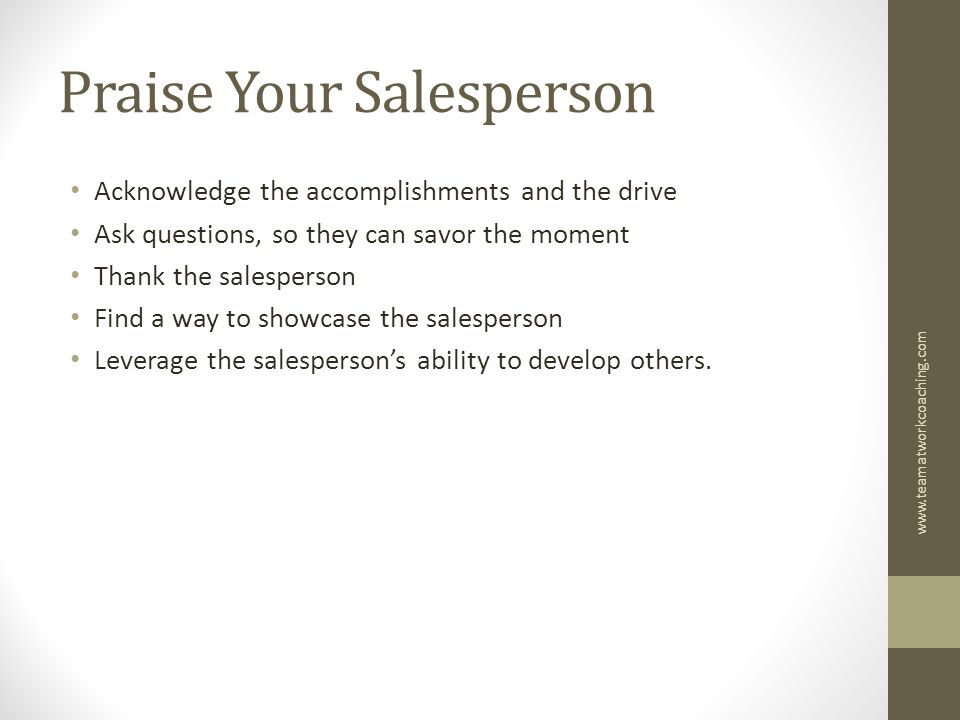 Praise Your Salesperson Acknowledge the accomplishments and the drive Ask questions, so they can savor the moment Thank the salesperson Find a way to showcase the salesperson Leverage the salesperson's ability to develop others.