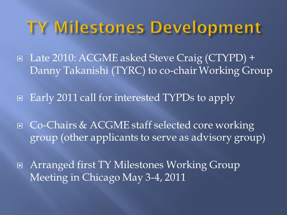  Late 2010: ACGME asked Steve Craig (CTYPD) + Danny Takanishi (TYRC) to co-chair Working Group  Early 2011 call for interested TYPDs to apply  Co-Chairs & ACGME staff selected core working group (other applicants to serve as advisory group)  Arranged first TY Milestones Working Group Meeting in Chicago May 3-4, 2011