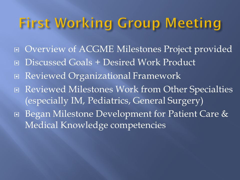  Overview of ACGME Milestones Project provided  Discussed Goals + Desired Work Product  Reviewed Organizational Framework  Reviewed Milestones Work from Other Specialties (especially IM, Pediatrics, General Surgery)  Began Milestone Development for Patient Care & Medical Knowledge competencies