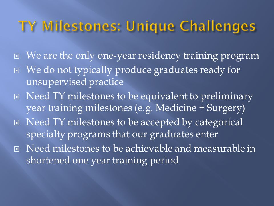  We are the only one-year residency training program  We do not typically produce graduates ready for unsupervised practice  Need TY milestones to be equivalent to preliminary year training milestones (e.g.