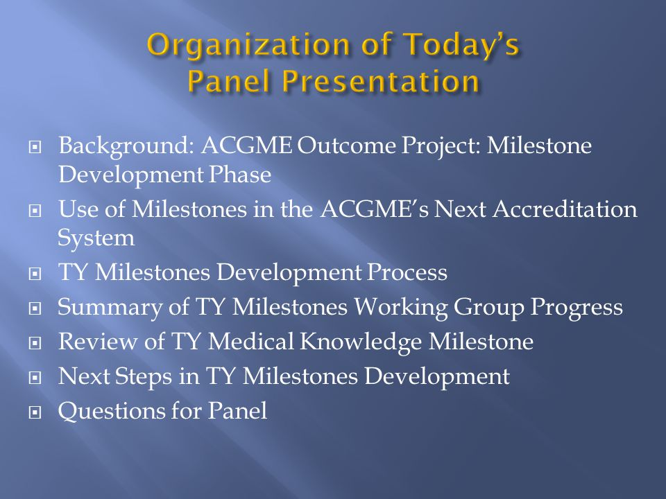  Background: ACGME Outcome Project: Milestone Development Phase  Use of Milestones in the ACGME's Next Accreditation System  TY Milestones Development Process  Summary of TY Milestones Working Group Progress  Review of TY Medical Knowledge Milestone  Next Steps in TY Milestones Development  Questions for Panel