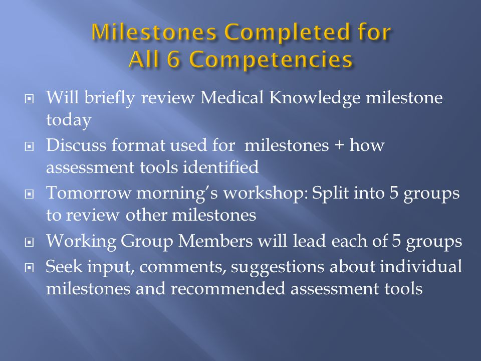  Will briefly review Medical Knowledge milestone today  Discuss format used for milestones + how assessment tools identified  Tomorrow morning's workshop: Split into 5 groups to review other milestones  Working Group Members will lead each of 5 groups  Seek input, comments, suggestions about individual milestones and recommended assessment tools