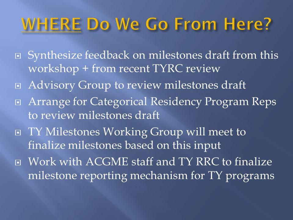  Synthesize feedback on milestones draft from this workshop + from recent TYRC review  Advisory Group to review milestones draft  Arrange for Categorical Residency Program Reps to review milestones draft  TY Milestones Working Group will meet to finalize milestones based on this input  Work with ACGME staff and TY RRC to finalize milestone reporting mechanism for TY programs