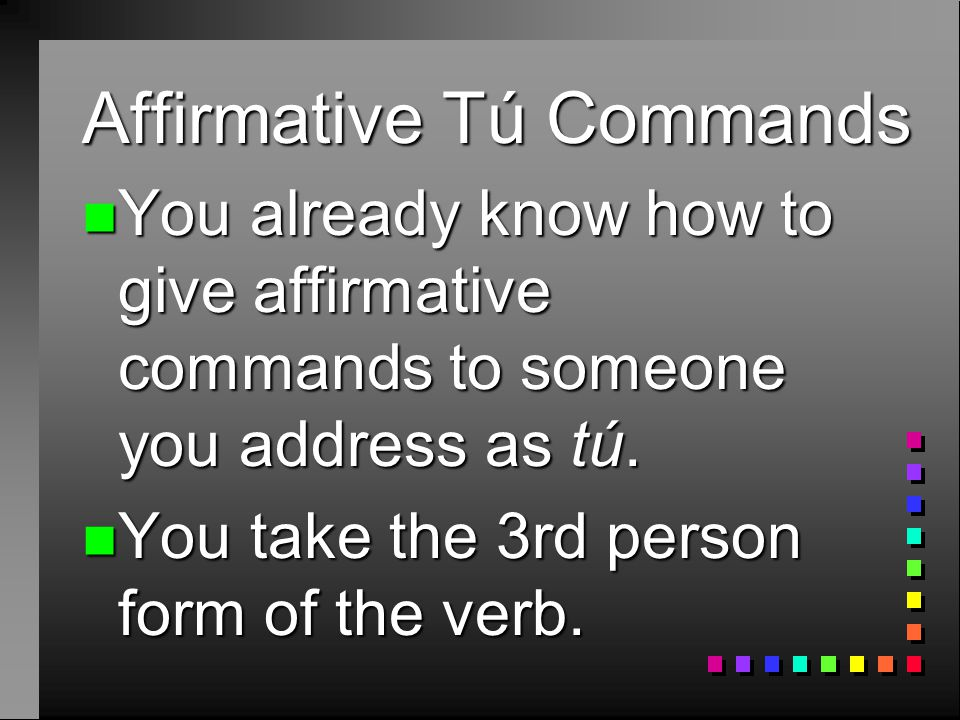 Affirmative Tú Commands n Remember that pronouns can be attached to commands.