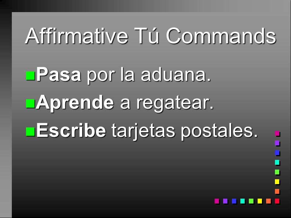 Affirmative Tú Commands n You already know how to give affirmative commands to someone you address as tú. n You take the 3rd person form of the verb.