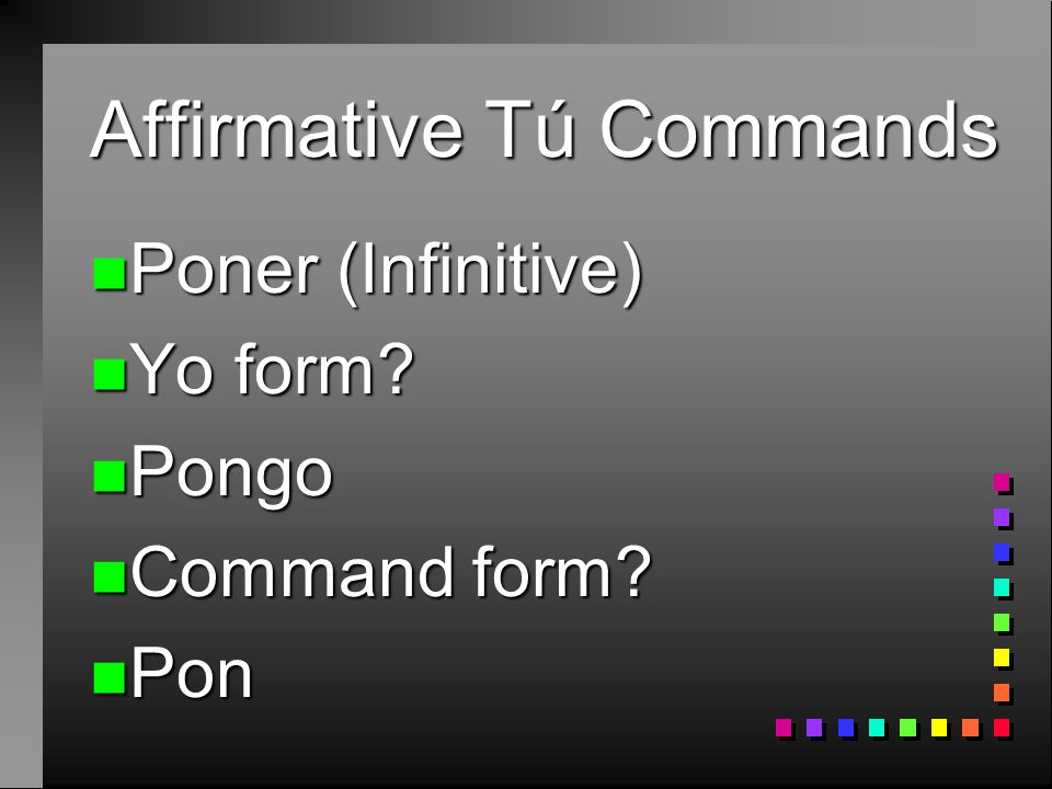 Affirmative Tú Commands n Some verbs have irregular affirmative tú commands. n To form many of these commands, take the yo form of the present tense a