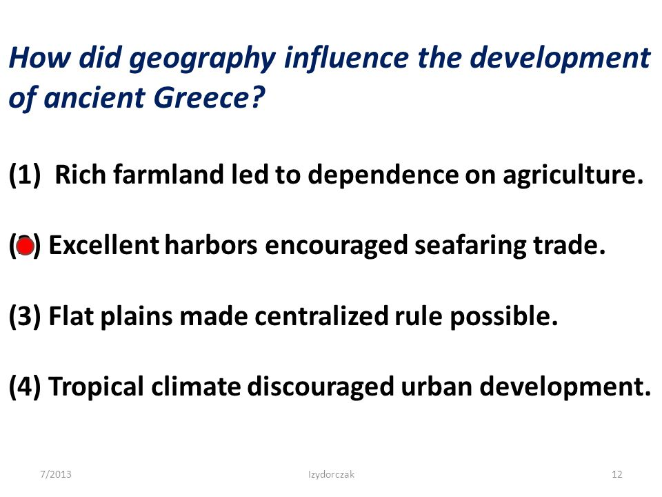 How did geography influence the development of ancient Greece? (1) Rich farmland led to dependence on agriculture. (2) Excellent harbors encouraged se