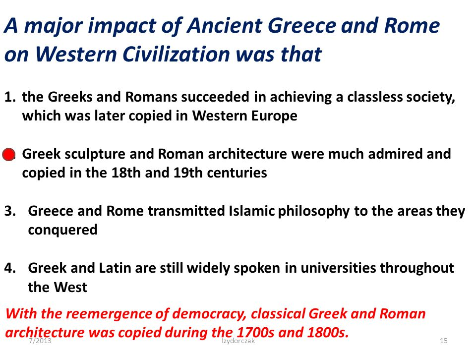 A major impact of Ancient Greece and Rome on Western Civilization was that 1.the Greeks and Romans succeeded in achieving a classless society, which w