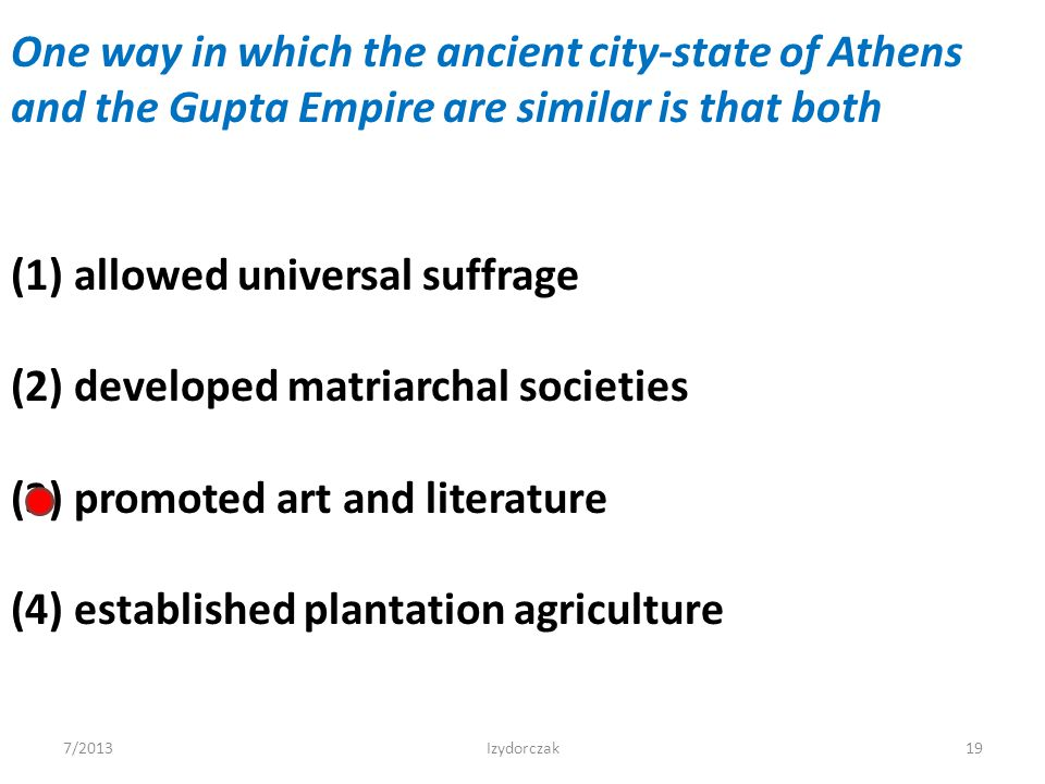 One way in which the ancient city-state of Athens and the Gupta Empire are similar is that both (1) allowed universal suffrage (2) developed matriarch