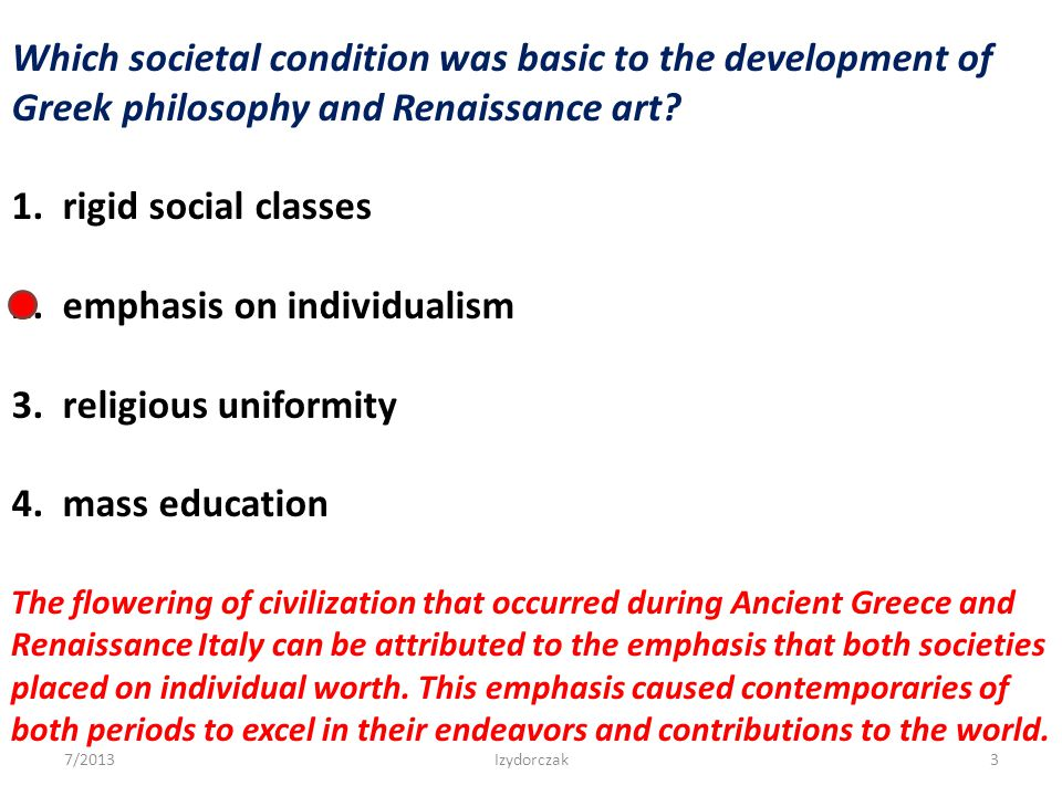 Which societal condition was basic to the development of Greek philosophy and Renaissance art? 1. rigid social classes 2. emphasis on individualism 3.
