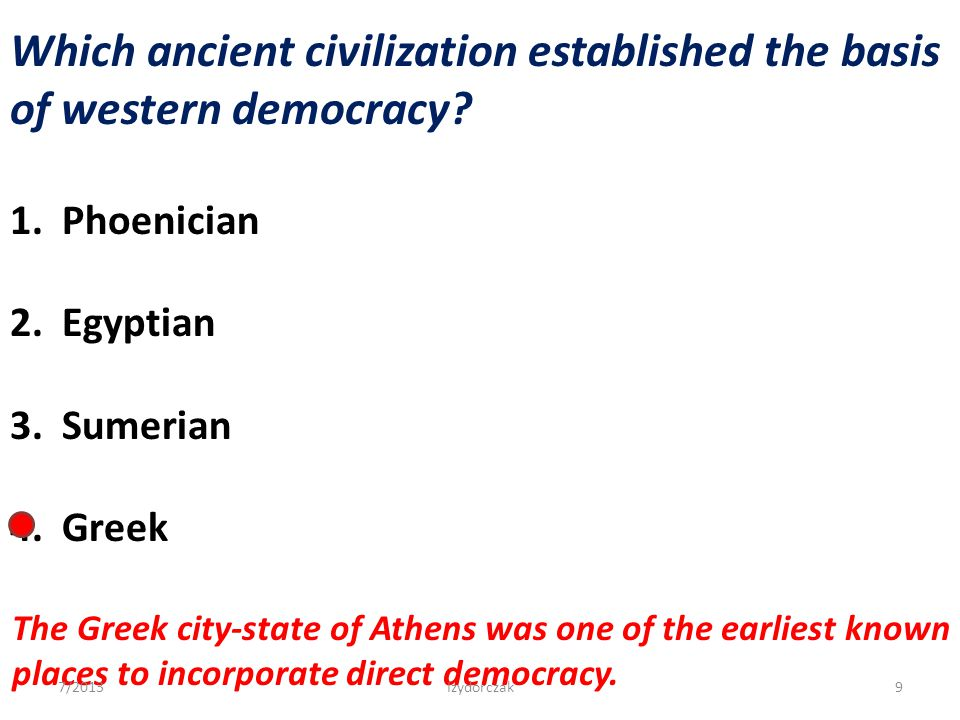 Which ancient civilization established the basis of western democracy? 1. Phoenician 2. Egyptian 3. Sumerian 4. Greek The Greek city-state of Athens w