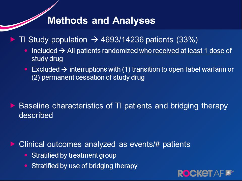 Methods and Analyses  TI Study population  4693/14236 patients (33%) Included  All patients randomized who received at least 1 dose of study drug Excluded  interruptions with (1) transition to open-label warfarin or (2) permanent cessation of study drug  Baseline characteristics of TI patients and bridging therapy described  Clinical outcomes analyzed as events/# patients Stratified by treatment group Stratified by use of bridging therapy